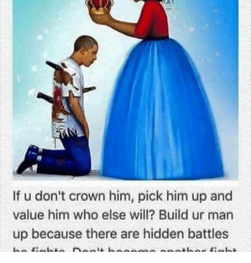 If U Don T Crown Him Pick Him Up And Value Him Who Else Will Build Ur Man Up Because There Are Hidden Battles Meme On Me Me
