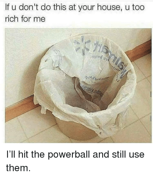 Memes, Powerball, and House: If u don't do this at your house, u too  rich for me  1945 I'll hit the powerball and still use them.