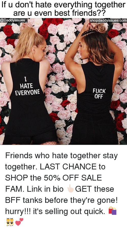 Fam, Friends, and Best: If u don't hate everything together  are u even best friends??  @Daddyissues  shopdaddyissues.com  HATE  EVERYONE  FUCK  OFF Friends who hate together stay together. LAST CHANCE to SHOP the 50% OFF SALE FAM. Link in bio 👆🏻GET these BFF tanks before they're gone! hurry!!! it's selling out quick. 🛍👯💕