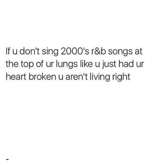 Memes, Heart, and Songs: If u don't sing 2000's r&b songs at  the top of ur lungs like u just had ur  heart broken u aren't living right -