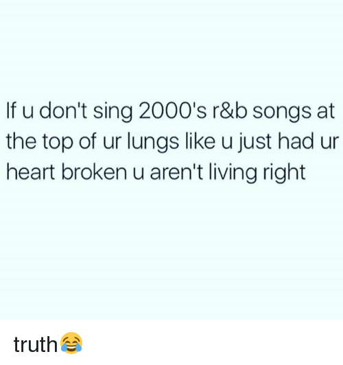 Memes, Heart, and Songs: If u don't sing2000's r&b songs at  the top of ur lungs like u just had ur  heart broken u aren't living right truth😂