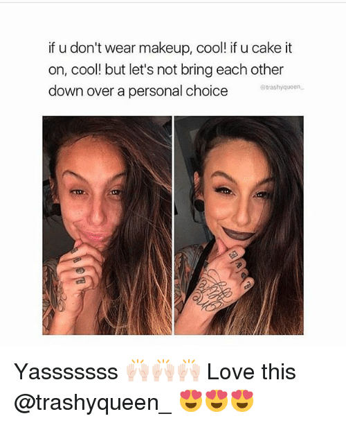 Love, Makeup, and Memes: if u don't wear makeup, cool! if u cake it  on, cool! but let's not bring each other  down over a personal choice  @trashyqueen Yasssssss 🙌🏻🙌🏻🙌🏻 Love this @trashyqueen_ 😍😍😍