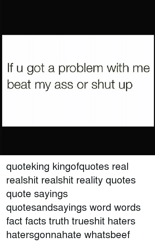 If U Got A Problem With Me Beat My Ass Or Shut Up Quoteking