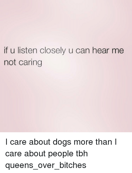 If U Listen Closely U Can Hear Me Not Caring I Care About Dogs More