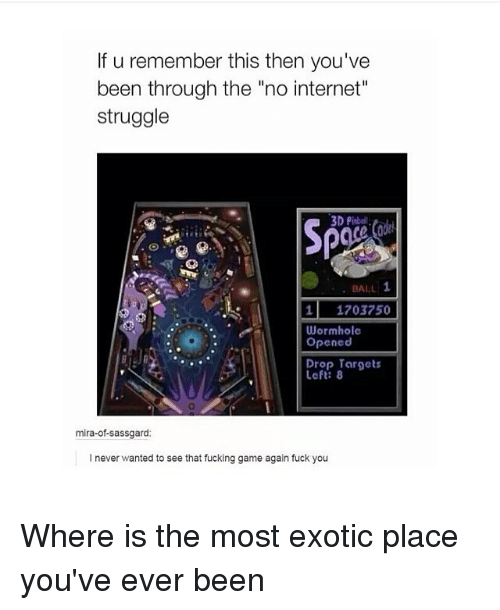 """Fuck You, Fucking, and Internet: If u remember this then you've  been through the """"no internet""""  struggle  3D Pinbal  BALL 1  1 1703750  Wormhole  Opened  Drop 8  mira-of-sassgard  l never wanted to see that fucking game again fuck you Where is the most exotic place you've ever been"""