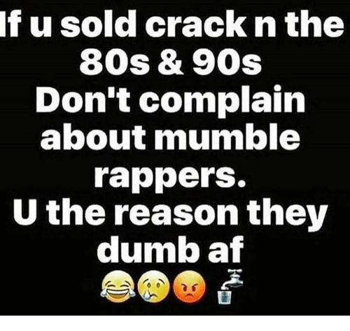 80s, Af, and Dumb: If u sold crack n the  80s & 90s  Don't complain  about mumble  rappers.  U the reason they  dumb af