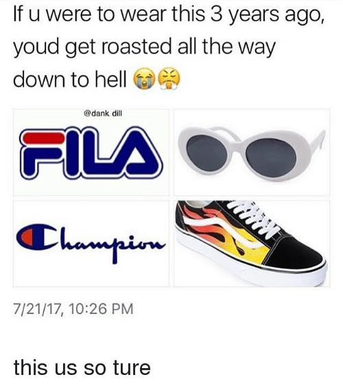 Dank, Fila, and Hell: If u were to wear this 3 years ago,  youd get roasted all the way  down to hell (9)  @dank dill  FILA  7/21/17, 10:26 PM this us so ture