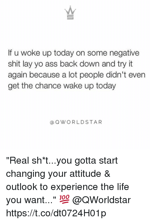 """Ass, Life, and Memes: If u woke up today on some negative  shit lay yo ass back down and try it  again because a lot people didn't even  get the chance wake up today  @OWORLDSTAR """"Real sh*t...you gotta start changing your attitude & outlook to experience the life you want..."""" 💯 @QWorldstar https://t.co/dt0724H01p"""