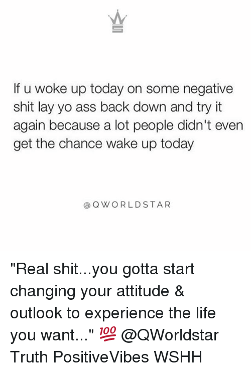 """Ass, Life, and Memes: If u woke up today on some negative  shit lay yo ass back down and try it  again because a lot people didn't even  get the chance wake up today  @ QWORLDSTAR """"Real shit...you gotta start changing your attitude & outlook to experience the life you want..."""" 💯 @QWorldstar Truth PositiveVibes WSHH"""