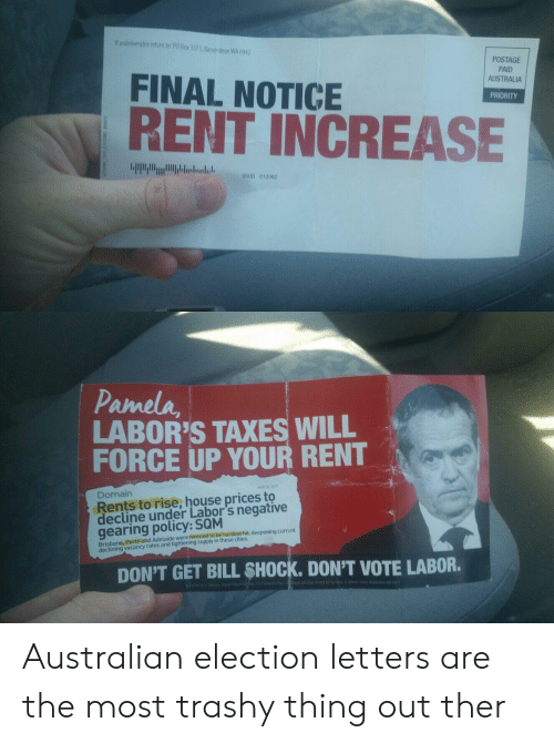Taxes, Australia, and House: If undeliverable retum to PO Box 3373, kassendean WA 604)  POSTAGE  PAID  AUSTRALIA  FINAL NOTICE  RENT INCREASE  PRIORITY  041D 010  Pamela,  LABOR'S TAXES WILL  FORCE UP YOUR RENT  Domairn  Rents to rise, house prices to  ecline under Labor's negative  gearing policy: SQM  Brisbane, Penhyand Adeald é wern na suplin these itienil, deepening current  DON'T GET BILL SHOCK. DON'T VOTE LABOR. Australian election letters are the most trashy thing out ther
