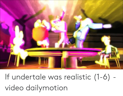 If Undertale Was Realistic 1-6 - Video Dailymotion | Video Meme on ME ME