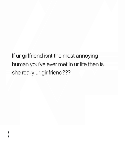 Life, Girl Memes, and Girlfriend: If ur girlfriend isnt the most annoying  human vou've ever met in ur life then is  she really ur girlfriend??? :)