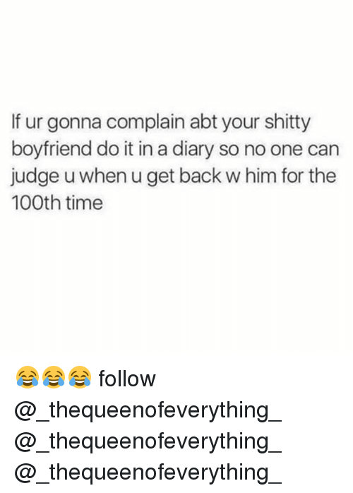Memes, Time, and Boyfriend: If ur gonna complain abt your shitty  boyfriend do it in a diary so no one can  judge u when u get back w him for the  100th time 😂😂😂 follow @_thequeenofeverything_ @_thequeenofeverything_ @_thequeenofeverything_