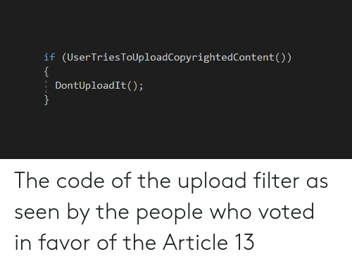 Code, Who, and Filter: if (UserTriesToUploadCopyrightedContent())  DontUploadIt() The code of the upload filter as seen by the people who voted in favor of the Article 13