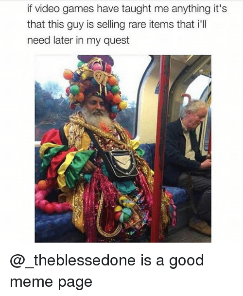 Meme, Video Games, and Games: if video games have taught me anything it's  that this guy is selling rare items that i'lI  need later in my quest @_theblessedone is a good meme page