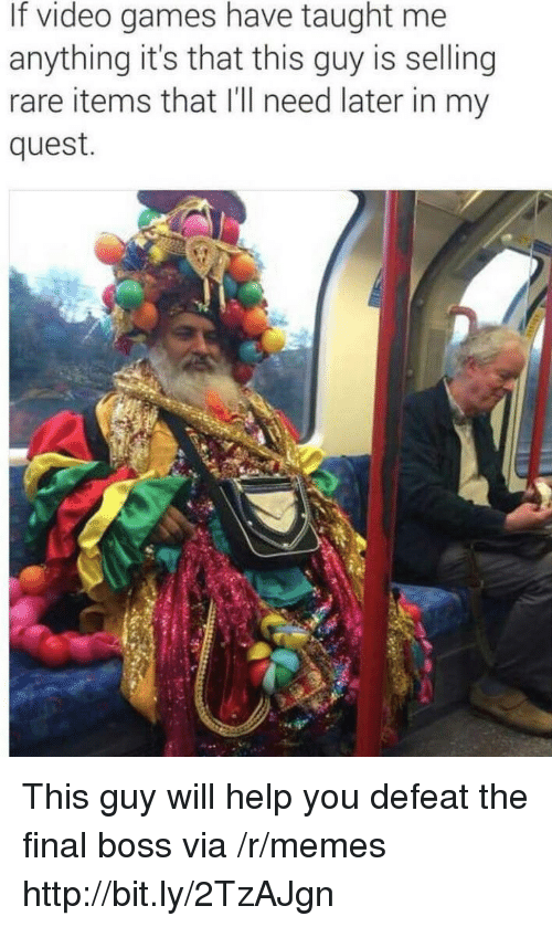 Final Boss, Memes, and Video Games: If video games have taught me  anything it's that this guy is selling  rare items that I'll need later in my  quest. This guy will help you defeat the final boss via /r/memes http://bit.ly/2TzAJgn