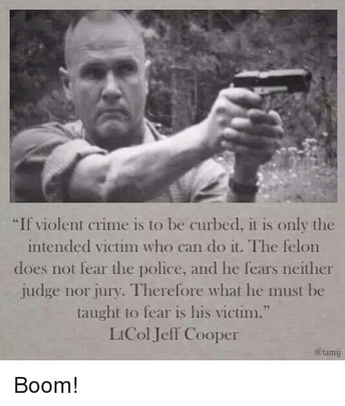 """Crime, Memes, and Police: """"If violent crime is to be curbed, it is only the  intended victim who can do it. The felon  dloes not fear the police, and lhe fears neither  judge nor jury. Therefore what he must be  taught to fear is his victim.""""  LtCol Jeff Cooper  @tami Boom!"""