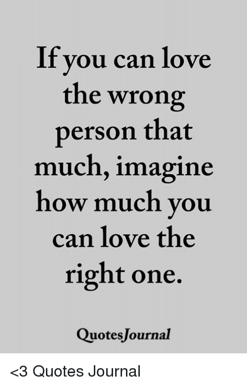 If Vou Can Love The Wrong Person That Much Imagine How Much You Can