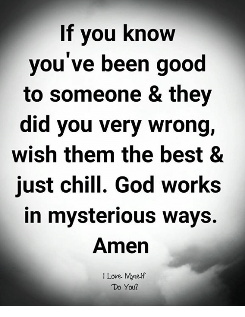 Chill, God, and Love: If vou know  you've been good  to someone & they  did you very wrong,  wish them the best &  just chill. God works  in mysterious ways.  Amen  I Love Myself  Do You?