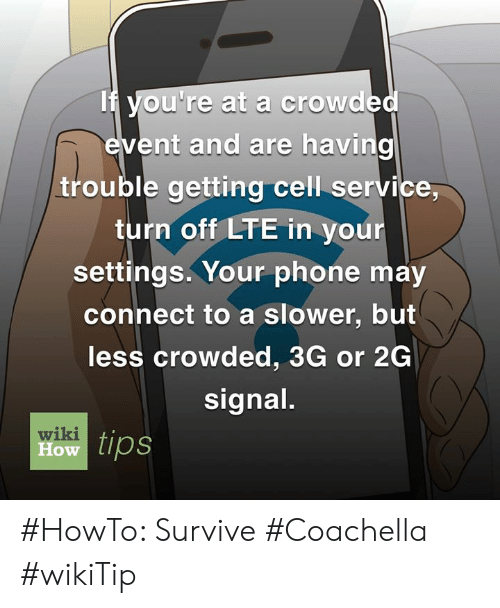 Coachella, Memes, and Phone: If Vou're at a crowde  ent and are having  trouble getting cell service,  turn off LTE in your  settings. Your phone may  connect to a slower, but  less crowded, 3G or 2G  signal  wiki  ow tips #HowTo: Survive #Coachella #wikiTip