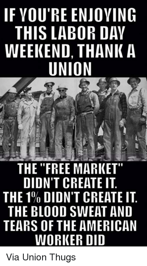 "American, Free, and Labor Day: IF VOU'RE ENJOVING  THIS LABOR DAY  WEEKEND, THANK A  UNION  as  THE ""FREE MARKET""  DIDN'T CREATE IT  THE 1% DIDN'T CREATE IT.  THE BLOOD SWEAT AND  TEARS OF THE AMERICAN  WORKER DID Via Union Thugs"