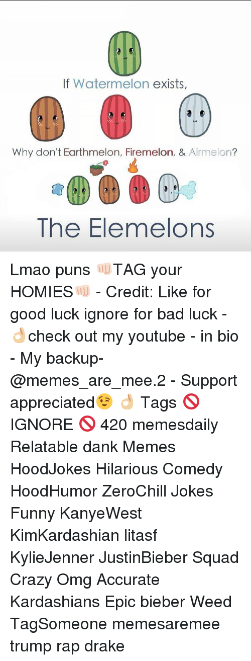 Memes, Bad Luck, and 🤖: If Watermelon  exists,  Why don't Earthmelon, Firemelon, &  Aime on  The Elemelons Lmao puns 👊🏻TAG your HOMIES👊🏻 - Credit: Like for good luck ignore for bad luck - 👌🏼check out my youtube - in bio - My backup- @memes_are_mee.2 - Support appreciated😉 👌🏼 Tags 🚫 IGNORE 🚫 420 memesdaily Relatable dank Memes HoodJokes Hilarious Comedy HoodHumor ZeroChill Jokes Funny KanyeWest KimKardashian litasf KylieJenner JustinBieber Squad Crazy Omg Accurate Kardashians Epic bieber Weed TagSomeone memesaremee trump rap drake