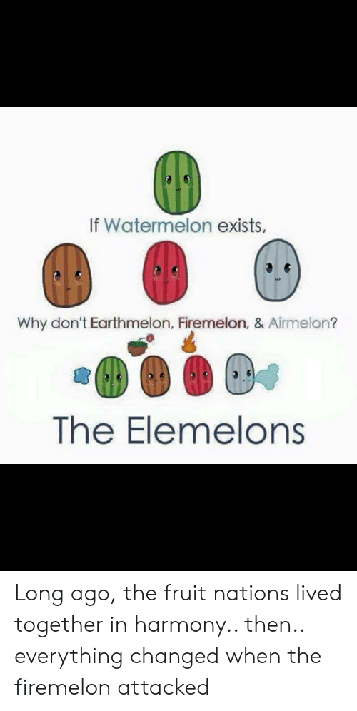 Watermelon, Fruit, and Why: If Watermelon exists,  Why don't Earthmelon, Firemelon, & Airmelon?  The Elemelons Long ago, the fruit nations lived together in harmony.. then.. everything changed when the firemelon attacked