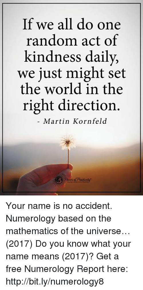 Martin, Memes, and Free: If we all do one  random act of  kindness daily,  we just might set  the world in the  right direction.  Martin Kornfeld Your name is no accident. Numerology based on the mathematics of the universe…(2017) Do you know what your name means (2017)? Get a free Numerology Report here: http://bit.ly/numerology8