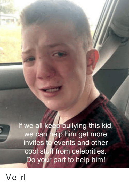 Cool, Help, and Stuff: If we all keep bullying this kid,  we can help him get more  invites to events and other  cool stuff from celebrities.  Do your part to help him!