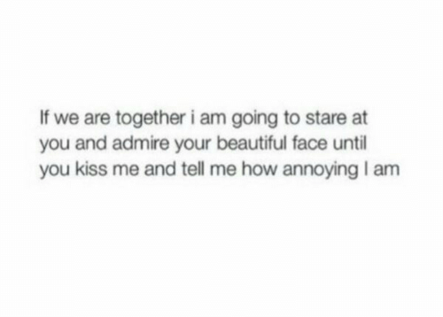 Beautiful, Kiss, and Annoying: If we are together i am going to stare at  you and admire your beautiful face until  you kiss me and tell me how annoying I am