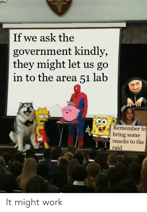 Reddit, Work, and Government: If we ask the  government kindly,  they might let us go  in to the area 51 lab  Remember to  bring some  snacks to the  raid  OULT It might work