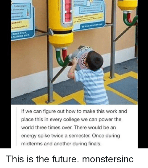 College, Energy, and Finals: If we can figure out how to make this work and  place this in every college we can power the  world three times over. There would be an  energy spike twice a semester. Once during  midterms and another during finals. This is the future. monstersinc