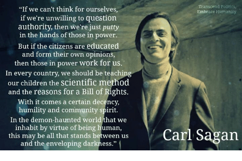 """Children, Community, and Dank: """"If we can't think for ourselves  Transcend Politics  Embrace Humanity  if we're unwilling to question  authority, then we're just putty  in the hands of those in power.  But if the citizens are educated  and form their own opinions,  then those in power work for us  In every country, we should be teaching  our children the scientific method  and the reasons for a Bill of Rights.  With it comes a certain decency,  humility and community spirit.  In the demon-haunted world that we  inhabit by virtue of being human,  this may be all that stands between us  Carl Sagan  and the enveloping darkness."""""""