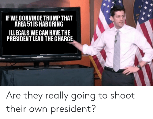 Trump, Dank Memes, and Area 51: IF WE CONVINCE TRUMP THAT  AREA 51 IS HABORING  ILLEGALS WE CAN HAVE THE  PRESIDENT LEAD THE CHARGE Are they really going to shoot their own president?
