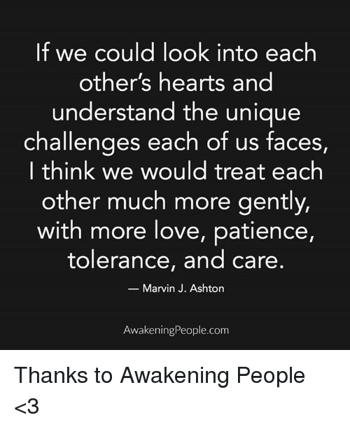 Memes, Patience, and Awakenings: If we could look into each  other's hearts and  understand the unique  challenges each of us faces,  I think we would treat each  other much more gently,  with more love, patience,  tolerance, and care  Marvin J. Ashton  Awakening People.com Thanks to Awakening People <3