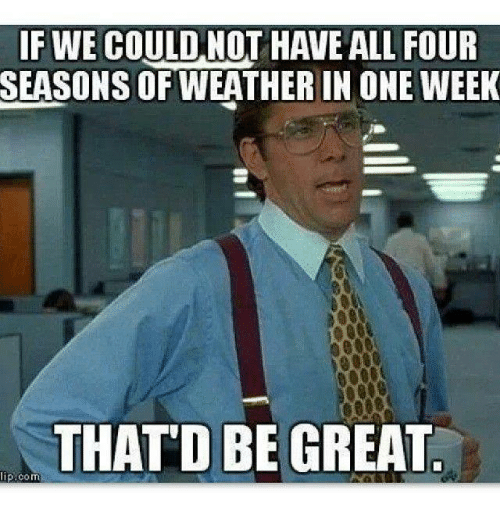 if we could not have all four seasons of weather 31365843 if we could not have all four seasons of weather in one week that'd