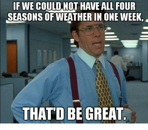Weather, Four Seasons, and One: IF WE COULD.NOT HAVE ALL FOUR  SEASONS OF WEATHER IN ONE WEEK,  THATD BEGREAT