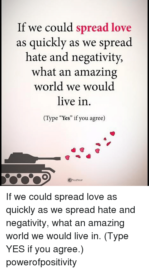 "Love, Memes, and Live: If we could spread love  as quickly as we spread  hate and negativity,  what an amazing  world we would  live in.  (Type ""Yes"" if you agree  (Type Yes"" if you agree) If we could spread love as quickly as we spread hate and negativity, what an amazing world we would live in. (Type YES if you agree.) powerofpositivity"