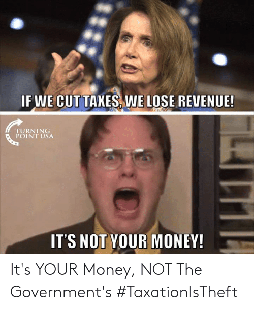 Memes, Money, and 🤖: IF WE CUTTAXES WE LOSE REVENUE!  TURN 1 NG  POINT USA  IT'S NOT YOUR MONEY It's YOUR Money, NOT The Government's #TaxationIsTheft