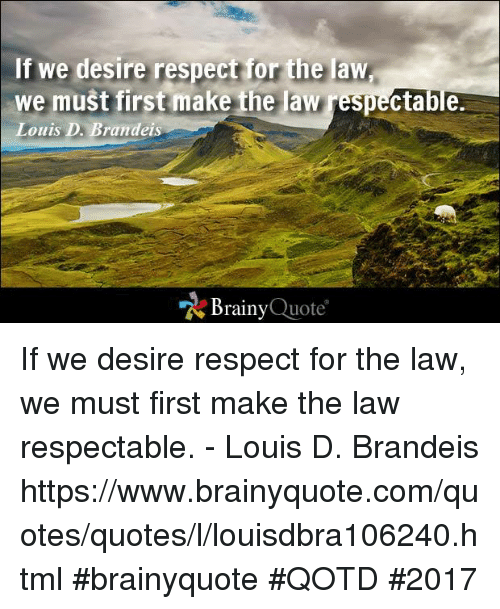 Memes, 🤖, and Html: If we desire respect for the law  we must first make the law respectable  Louis D Brandeis  Brainy  Quote If we desire respect for the law, we must first make the law respectable. - Louis D. Brandeis https://www.brainyquote.com/quotes/quotes/l/louisdbra106240.html #brainyquote #QOTD #2017