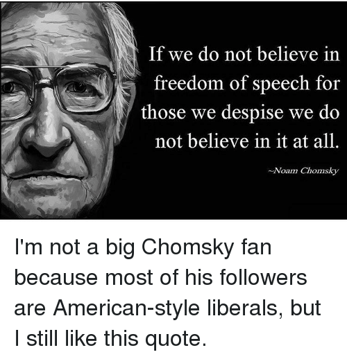 If We Do Not Believe In Freedom Of Speech For Those We Despise We Do