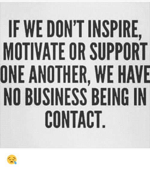 if we don t inspire motivate or support one another we have no