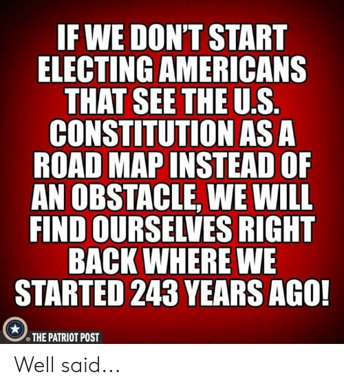Constitution, Conservative, and Back: IF WE DON'T START  ELECTING AMERICANS  CONSTITUTION AS A  ROAD MAP INSTEAD OF  AN OBSTACLE, WE WILL  FIND OURSELVES RIGHT  BACK WHERE WE  STARTED 243 YEARS AGO!  THE PATRIOT POST Well said...