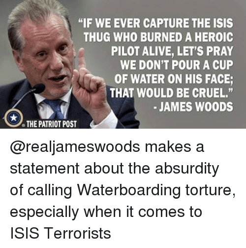 "Alive, Isis, and Memes: ""IF WE EVER CAPTURE THE ISIS  THUG WHO BURNED A HEROIC  PILOT ALIVE, LET'S PRAY  WE DON'T POUR A CUP  OF WATER ON HIS FACE;  THAT WOULD BE CRUEL.""  JAMES WOODS  THE PATRIOT POST @realjameswoods makes a statement about the absurdity of calling Waterboarding torture, especially when it comes to ISIS Terrorists"