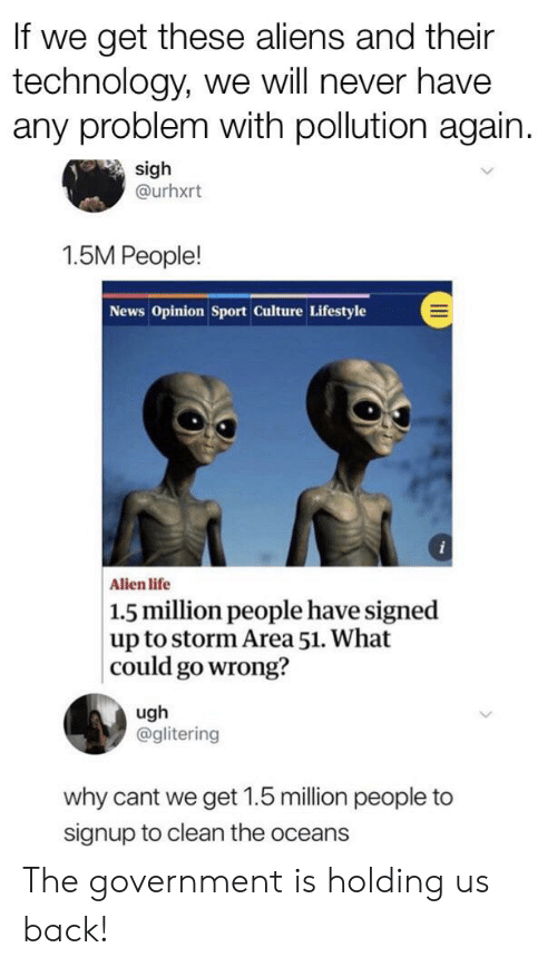 Funny, Life, and News: If we get these aliens and their  technology, we will never have  any problem with pollution again.  sigh  @urhxrt  1.5M People!  News Opinion Sport Culture Lifestyle  i  Alien life  1.5 million people have signed  up to storm Area 51. What  |could go wrong?  ugh  @glitering  why cant we get 1.5 million people to  signup to clean the oceans The government is holding us back!