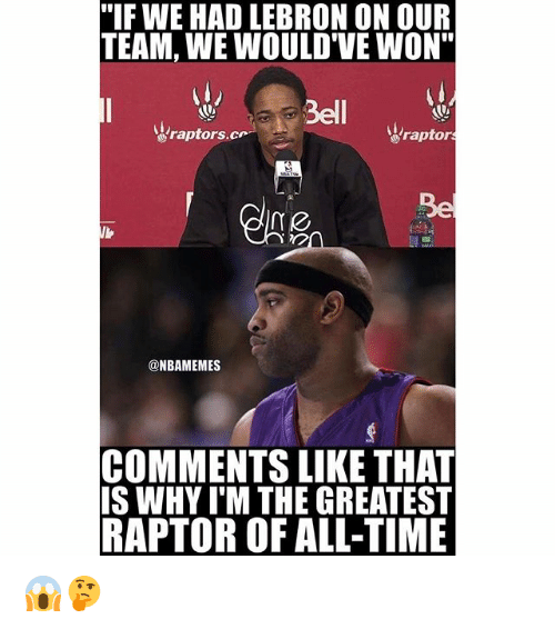 """Nba, Lebron, and Time: """"IF WE HAD LEBRON ON OUR  TEAM, WE WOULD'VE WON""""  Bell  raptors. cr  raptors  @NBAMEMES  COMMENTS LIKE THAT  IS WHYIM THE GREATEST  RAPTOR OF ALL-TIME 😱🤔"""