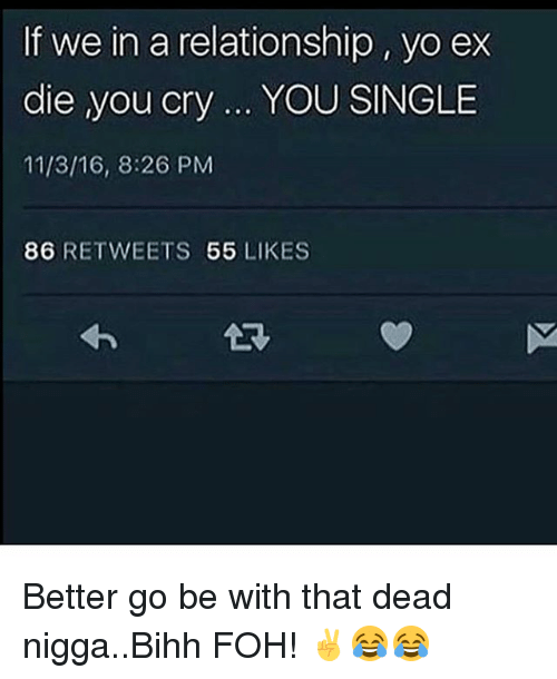 If We in a Relationship Yo Ex Die You Cry YOU SINGLE 11316 826 PM 86