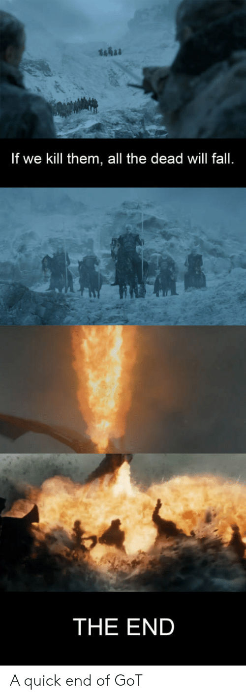 Fall, All The, and Got: If we kill them, all the dead will fall.  THE END A quick end of GoT