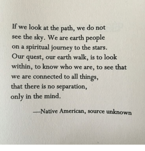 Journey, Native American, and American: If we look at the path, we do not  see the sky. We are earth people  on a spiritual journey to the stars.  Our quest, our earth walk, is to look  within, to know who we are, to see that  we are connected to all things  that there is no separatio  only in the mind.  Native American, source unknown