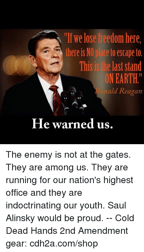 "Memes, Earth, and Office: ""If we lose freedom here  there is NO place to escape to.  This is the last stand  ON EARTH.""  na  eagan  fle warned us. The enemy is not at the gates. They are among us. They are running for our nation's highest office and they are indoctrinating our youth. Saul Alinsky would be proud. -- Cold Dead Hands 2nd Amendment gear: cdh2a.com/shop"